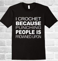 I crochet because punching people is frowned upon.